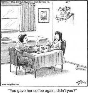 You gave her coffee again didn't you?